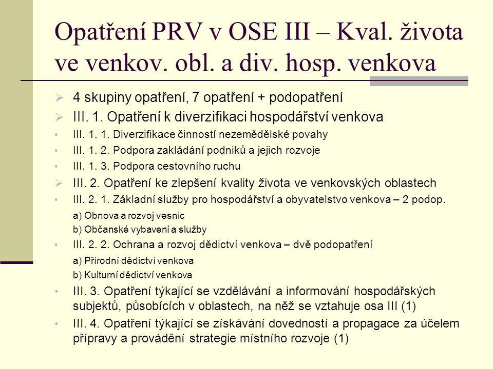 Opatření PRV v OSE III – Kval. života ve venkov. obl. a div. hosp. venkova  4 skupiny opatření, 7 opatření + podopatření  III. 1. Opatření k diverzi