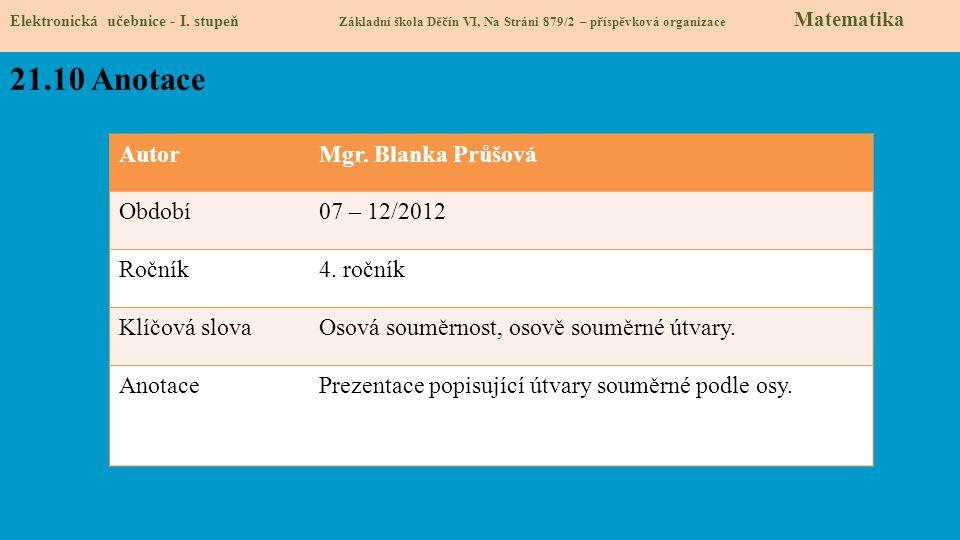 AutorMgr. Blanka Průšová Období07 – 12/2012 Ročník4. ročník Klíčová slovaOsová souměrnost, osově souměrné útvary. AnotacePrezentace popisující útvary