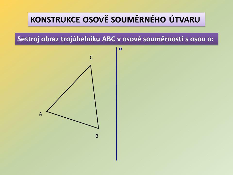 KONSTRUKCE OSOVĚ SOUMĚRNÉHO ÚTVARU Sestroj obraz trojúhelníku ABC v osové souměrnosti s osou o: A B C o
