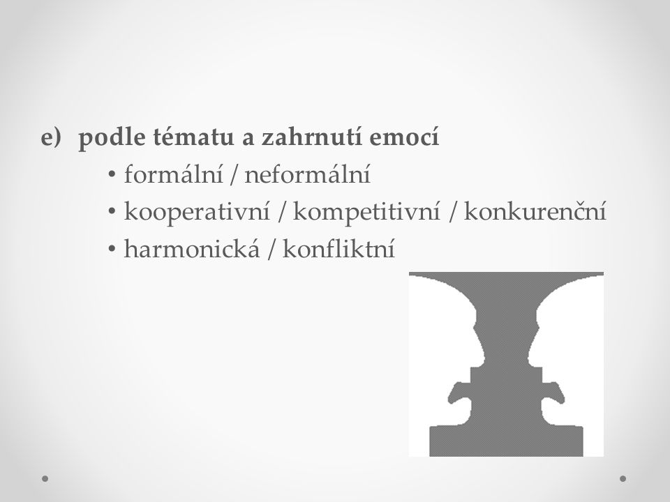 e)podle tématu a zahrnutí emocí formální / neformální kooperativní / kompetitivní / konkurenční harmonická / konfliktní