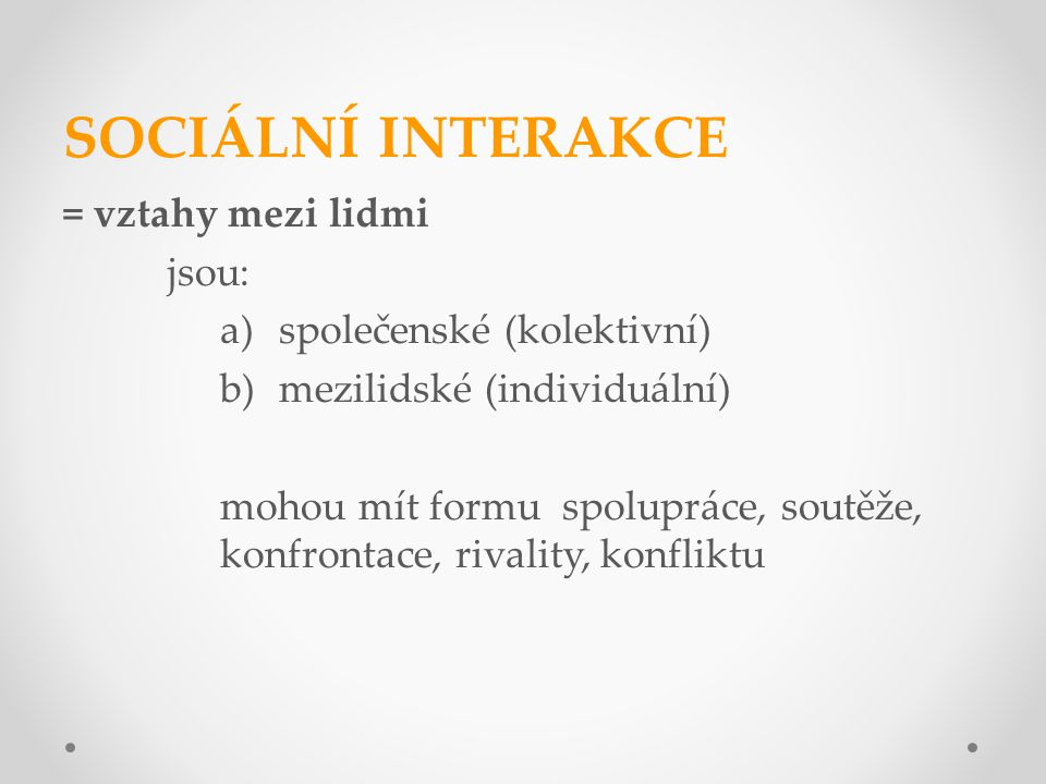 SOCIÁLNÍ INTERAKCE = vztahy mezi lidmi jsou: a)společenské (kolektivní) b)mezilidské (individuální) mohou mít formu spolupráce, soutěže, konfrontace, rivality, konfliktu
