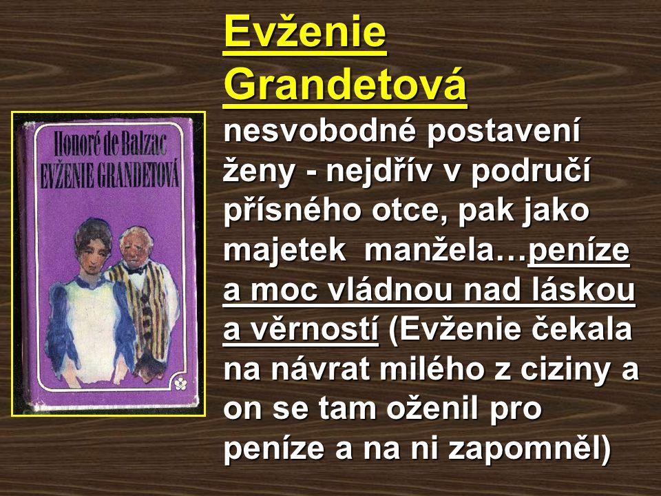 Evženie Grandetová nesvobodné postavení ženy - nejdřív v područí přísného otce, pak jako majetek manžela…peníze a moc vládnou nad láskou a věrností (E