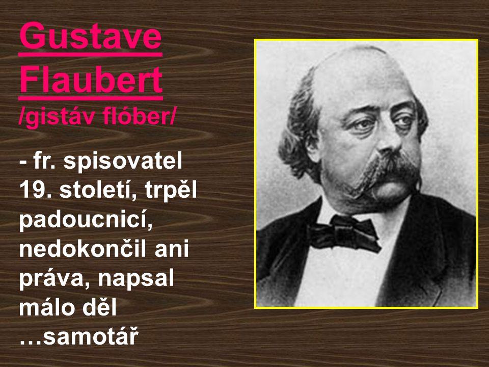 Gustave Flaubert /gistáv flóber/ - fr. spisovatel 19. století, trpěl padoucnicí, nedokončil ani práva, napsal málo děl …samotář