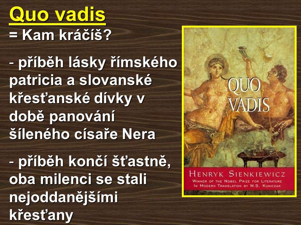 Quo vadis = Kam kráčíš? - příběh lásky římského patricia a slovanské křesťanské dívky v době panování šíleného císaře Nera - příběh končí šťastně, oba