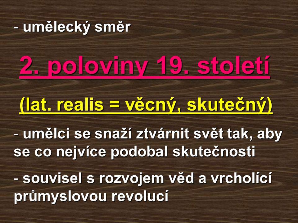 - umělecký směr 2. poloviny 19. století 2. poloviny 19. století (lat. realis = věcný, skutečný) (lat. realis = věcný, skutečný) - umělci se snaží ztvá