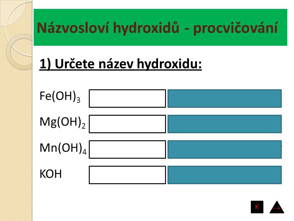 Názvosloví hydroxidů - procvičování Fe(OH) 3 Mg(OH) 2 Mn(OH) 4 KOH hydroxid železitý hydroxid hořečnatý hydroxid manganičitý hydroxid draselný 1) Urče