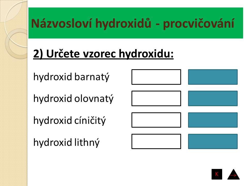 Názvosloví hydroxidů - procvičování hydroxid barnatý hydroxid olovnatý hydroxid cíničitý hydroxid lithný Ba(OH) 2 Pb(OH) 2 Sn(OH) 4 LiOH 2) Určete vzo