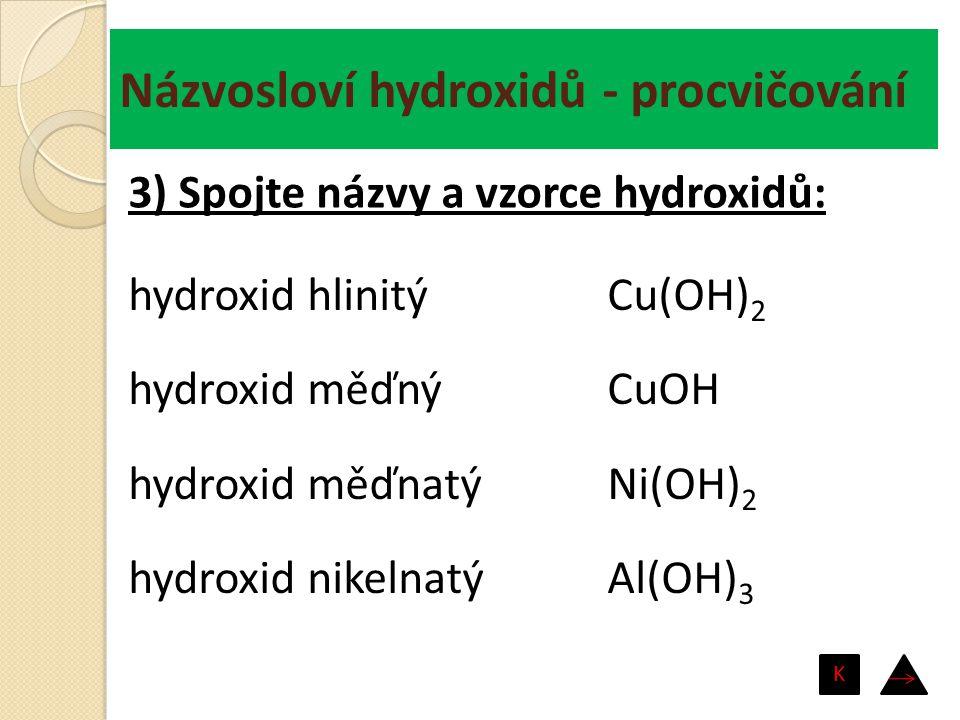 Názvosloví hydroxidů - procvičování hydroxid hlinitý hydroxid měďný hydroxid měďnatý hydroxid nikelnatý Cu(OH) 2 CuOH Ni(OH) 2 Al(OH) 3 3) Spojte názv