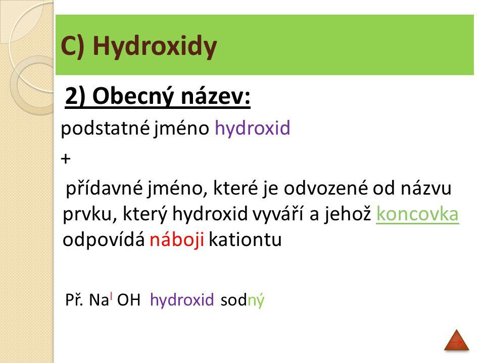 C) Hydroxidy 2) Obecný název: podstatné jméno hydroxid + přídavné jméno, které je odvozené od názvu prvku, který hydroxid vyváří a jehož koncovka odpo