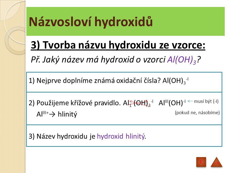 Názvosloví hydroxidů 3) Tvorba názvu hydroxidu ze vzorce: Př. Jaký název má hydroxid o vzorci Al(OH) 3 ? 1) Nejprve doplníme známá oxidační čísla? Al(