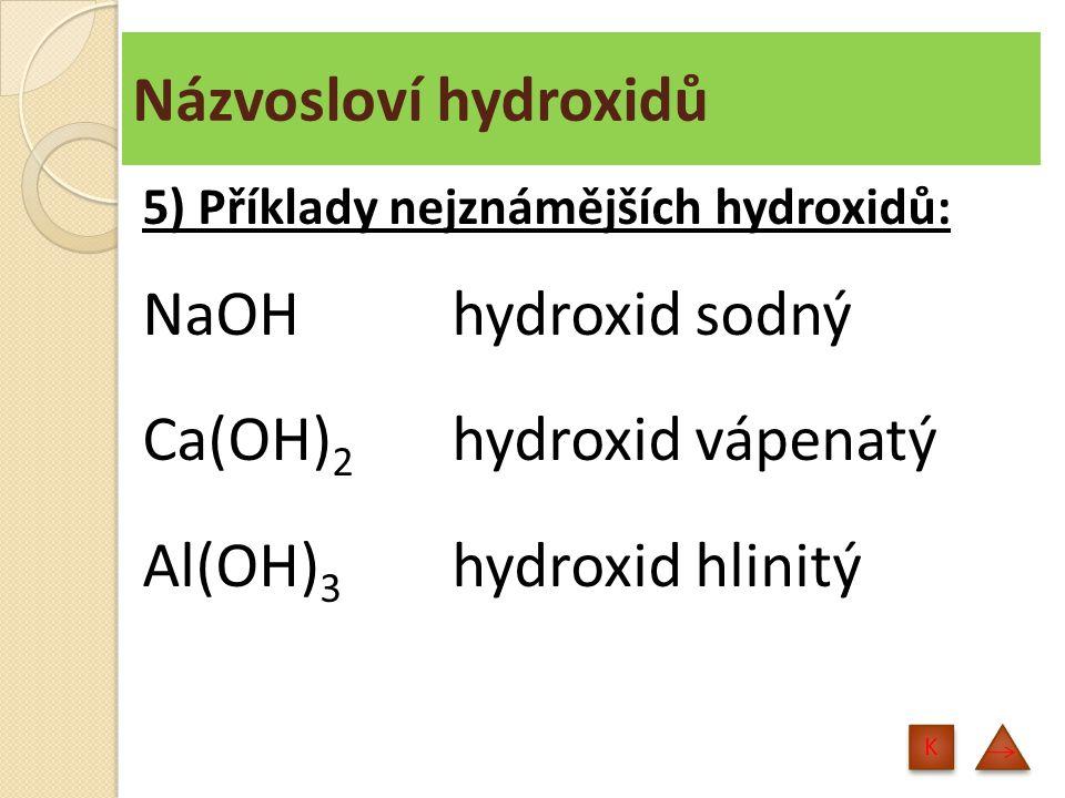 Názvosloví hydroxidů 5) Příklady nejznámějších hydroxidů: NaOH hydroxid sodný Ca(OH) 2 hydroxid vápenatý Al(OH) 3 hydroxid hlinitý K K
