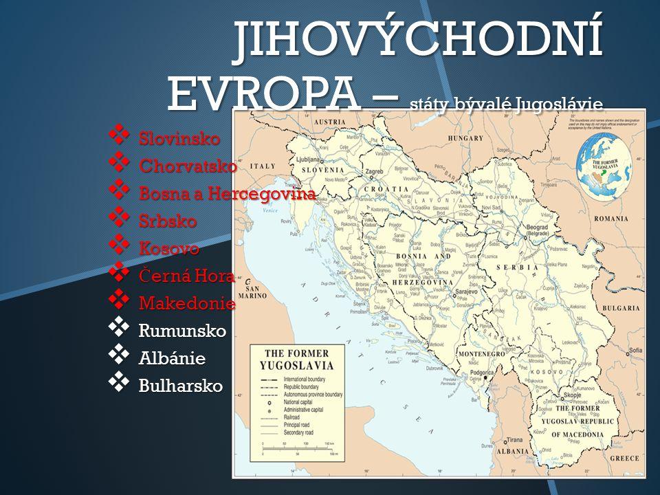 JIHOVÝCHODNÍ EVROPA – státy bývalé Jugoslávie  Slovinsko  Chorvatsko  Bosna a Hercegovina  Srbsko  Kosovo  Č erná Hora  Makedonie  Rumunsko  Albánie  Bulharsko