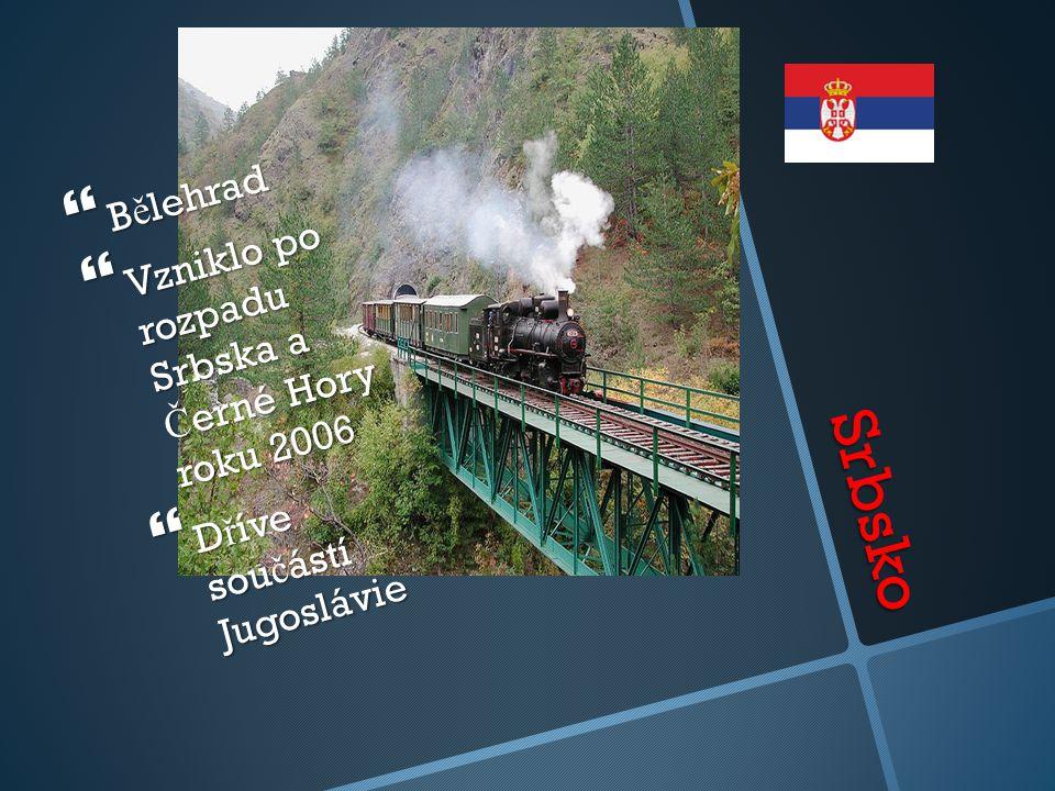 Srbsko  B ě lehrad  Vzniklo po rozpadu Srbska a Č erné Hory roku 2006  D ř íve sou č ástí Jugoslávie