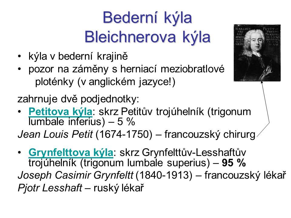 Bederní kýla Bleichnerova kýla kýla v bederní krajině pozor na záměny s herniací meziobratlové ploténky (v anglickém jazyce!) zahrnuje dvě podjednotky: Petitova kýla: skrz Petitův trojúhelník (trigonum lumbale inferius) – 5 %Petitova kýla Jean Louis Petit (1674-1750) – francouzský chirurg Grynfelttova kýla: skrz Grynfelttův-Lesshaftův trojúhelník (trigonum lumbale superius) – 95 %Grynfelttova kýla Joseph Casimir Grynfeltt (1840-1913) – francouzský lékař Pjotr Lesshaft – ruský lékař