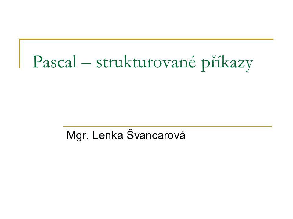 Pascal – strukturované příkazy Mgr. Lenka Švancarová