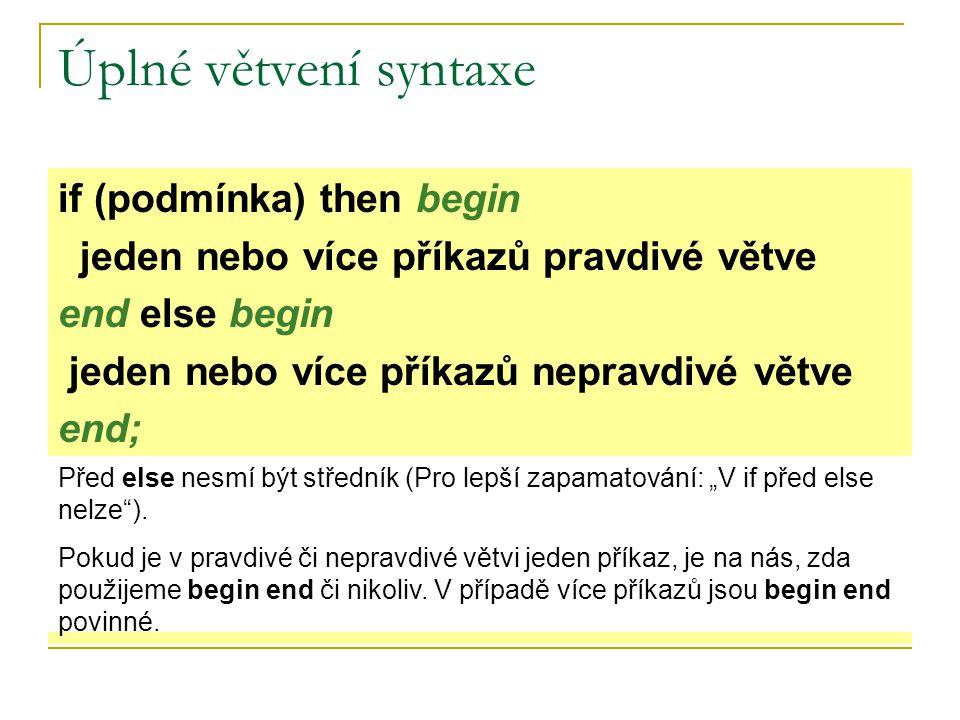 Úplné větvení syntaxe if (podmínka) then begin jeden nebo více příkazů pravdivé větve end else begin jeden nebo více příkazů nepravdivé větve end; Pře