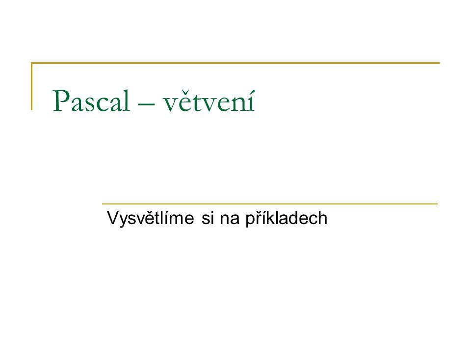 Pascal – větvení Vysvětlíme si na příkladech