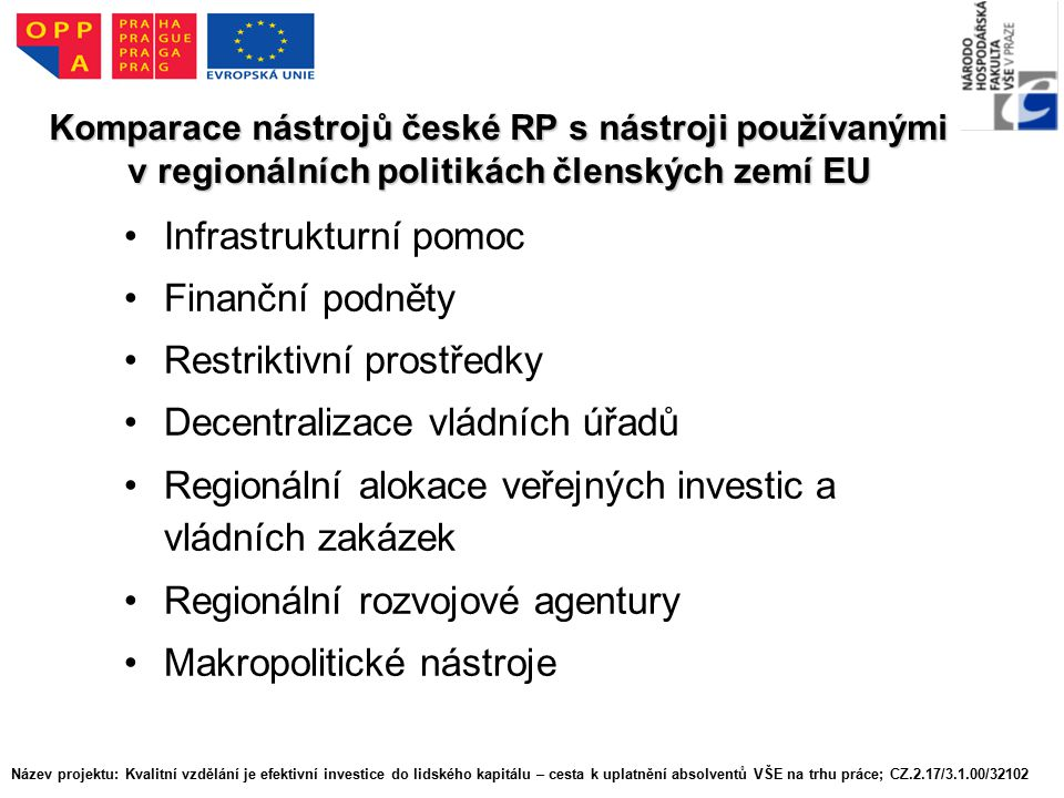Komparace nástrojů české RP s nástroji používanými v regionálních politikách členských zemí EU Infrastrukturní pomoc Finanční podněty Restriktivní prostředky Decentralizace vládních úřadů Regionální alokace veřejných investic a vládních zakázek Regionální rozvojové agentury Makropolitické nástroje Název projektu: Kvalitní vzdělání je efektivní investice do lidského kapitálu – cesta k uplatnění absolventů VŠE na trhu práce; CZ.2.17/3.1.00/32102