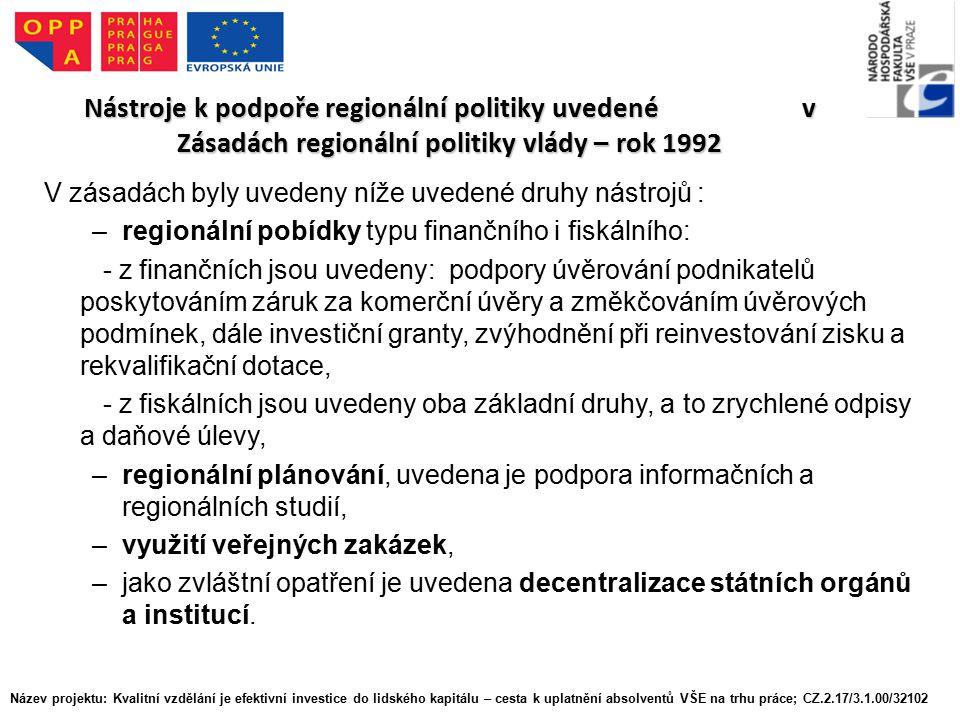 Nástroje k podpoře regionální politiky uvedené v Zásadách regionální politiky vlády – rok 1992 V zásadách byly uvedeny níže uvedené druhy nástrojů : –regionální pobídky typu finančního i fiskálního: - z finančních jsou uvedeny: podpory úvěrování podnikatelů poskytováním záruk za komerční úvěry a změkčováním úvěrových podmínek, dále investiční granty, zvýhodnění při reinvestování zisku a rekvalifikační dotace, - z fiskálních jsou uvedeny oba základní druhy, a to zrychlené odpisy a daňové úlevy, –regionální plánování, uvedena je podpora informačních a regionálních studií, –využití veřejných zakázek, –jako zvláštní opatření je uvedena decentralizace státních orgánů a institucí.