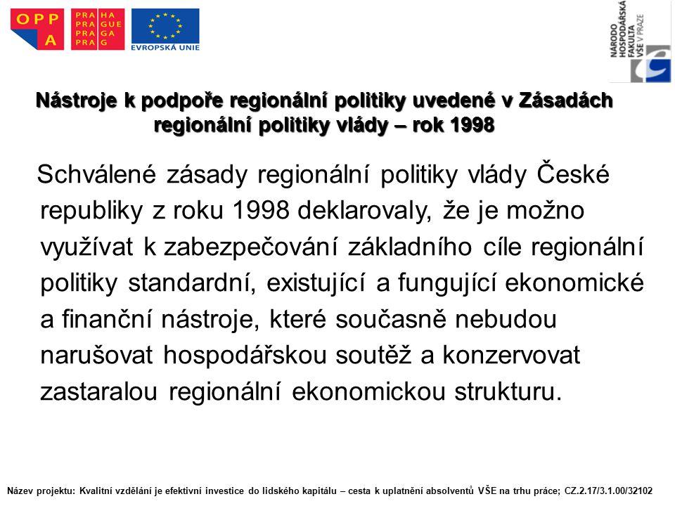 Nástroje k podpoře regionální politiky uvedené v Zásadách regionální politiky vlády – rok 1998 Schválené zásady regionální politiky vlády České republiky z roku 1998 deklarovaly, že je možno využívat k zabezpečování základního cíle regionální politiky standardní, existující a fungující ekonomické a finanční nástroje, které současně nebudou narušovat hospodářskou soutěž a konzervovat zastaralou regionální ekonomickou strukturu.