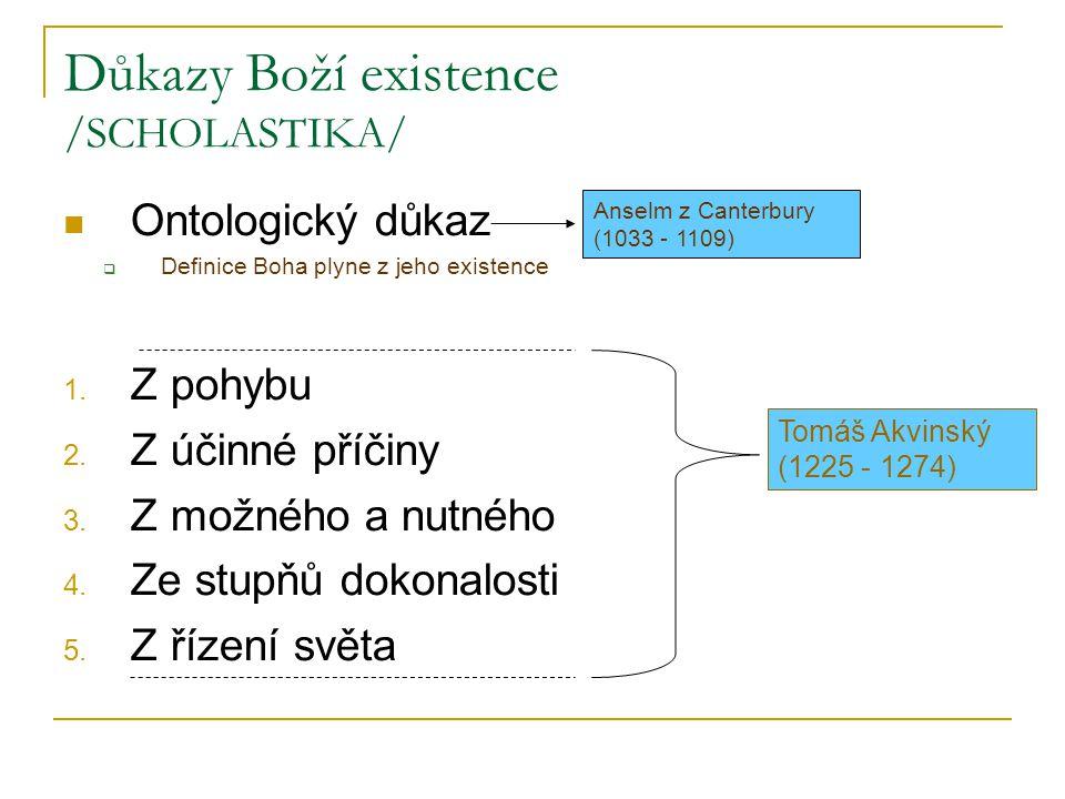 Důkazy Boží existence /SCHOLASTIKA/ Ontologický důkaz  Definice Boha plyne z jeho existence 1. Z pohybu 2. Z účinné příčiny 3. Z možného a nutného 4.