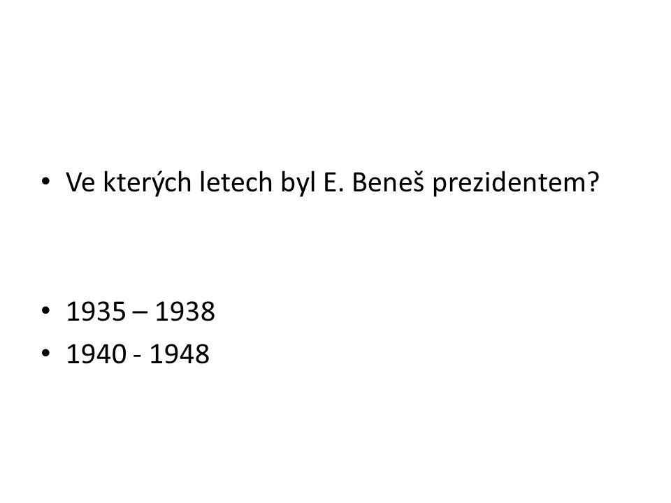Ve kterých letech byl E. Beneš prezidentem 1935 – 1938 1940 - 1948