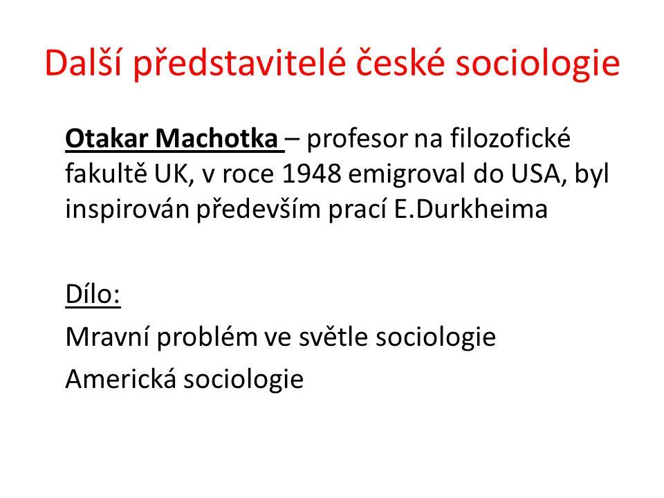 Další představitelé české sociologie Otakar Machotka – profesor na filozofické fakultě UK, v roce 1948 emigroval do USA, byl inspirován především prací E.Durkheima Dílo: Mravní problém ve světle sociologie Americká sociologie