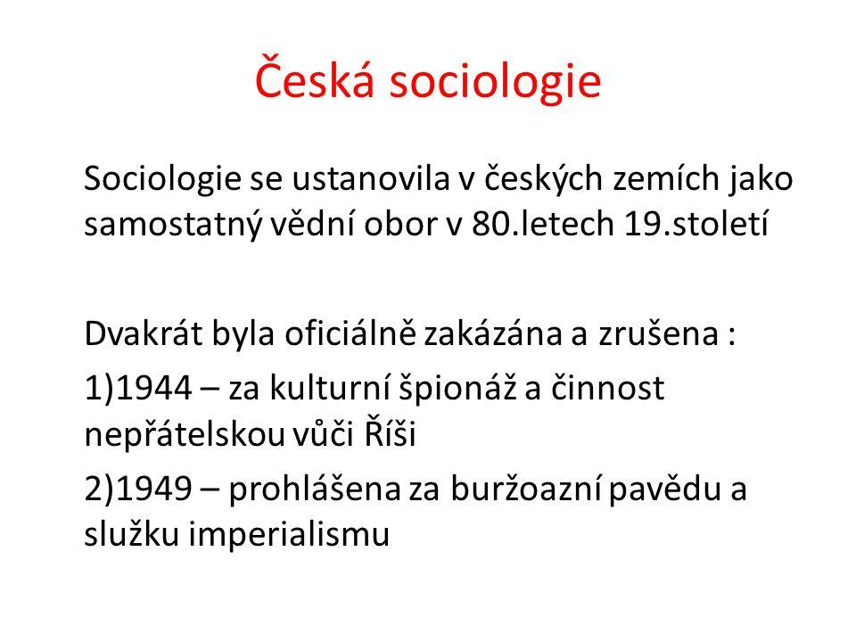 Česká sociologie Sociologie se ustanovila v českých zemích jako samostatný vědní obor v 80.letech 19.století Dvakrát byla oficiálně zakázána a zrušena : 1)1944 – za kulturní špionáž a činnost nepřátelskou vůči Říši 2)1949 – prohlášena za buržoazní pavědu a služku imperialismu