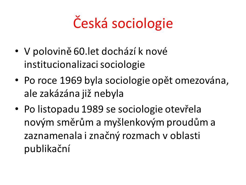 Česká sociologie V polovině 60.let dochází k nové institucionalizaci sociologie Po roce 1969 byla sociologie opět omezována, ale zakázána již nebyla Po listopadu 1989 se sociologie otevřela novým směrům a myšlenkovým proudům a zaznamenala i značný rozmach v oblasti publikační