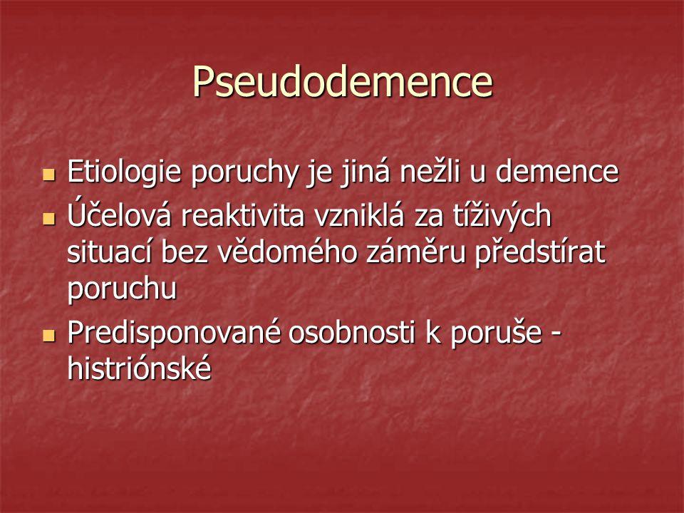 Pseudodemence Etiologie poruchy je jiná nežli u demence Etiologie poruchy je jiná nežli u demence Účelová reaktivita vzniklá za tíživých situací bez v