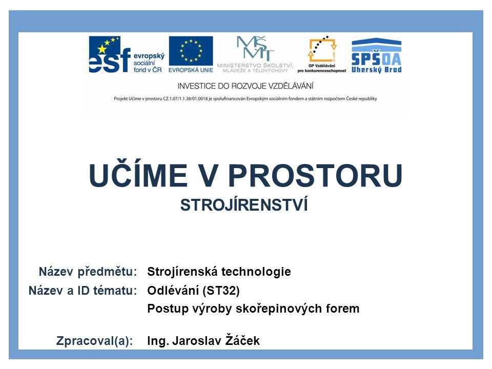 UČÍME V PROSTORU Název předmětu: Název a ID tématu: Zpracoval(a): Strojírenská technologie Odlévání (ST32) Postup výroby skořepinových forem Ing.