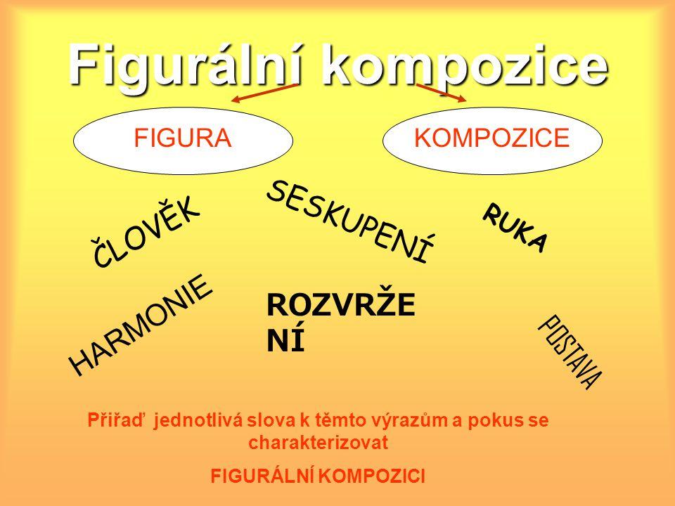 Figurální kompozice FIGURAKOMPOZICE Přiřaď jednotlivá slova k těmto výrazům a pokus se charakterizovat FIGURÁLNÍ KOMPOZICI ČLOVĚK POSTAVA SESKUPENÍ HARMONIE RUKA ROZVRŽE NÍ