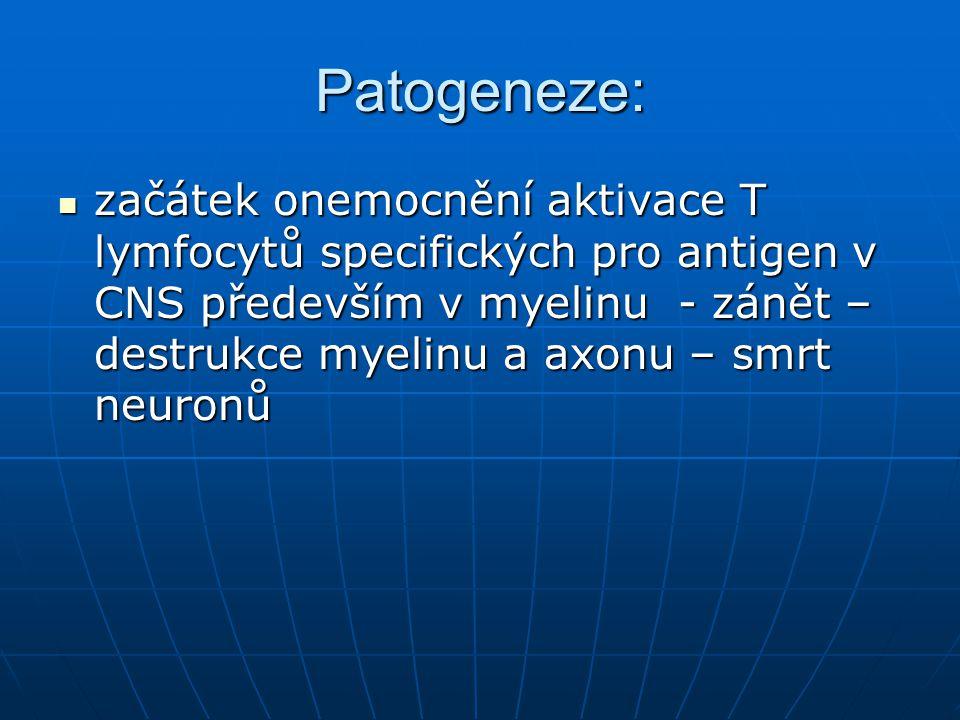 Patogeneze: začátek onemocnění aktivace T lymfocytů specifických pro antigen v CNS především v myelinu - zánět – destrukce myelinu a axonu – smrt neuronů začátek onemocnění aktivace T lymfocytů specifických pro antigen v CNS především v myelinu - zánět – destrukce myelinu a axonu – smrt neuronů