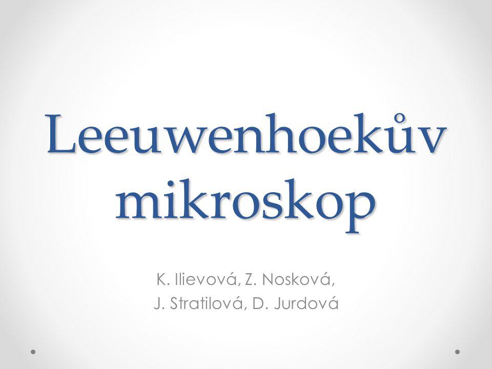Leeuwenhoekův mikroskop K. Ilievová, Z. Nosková, J. Stratilová, D. Jurdová