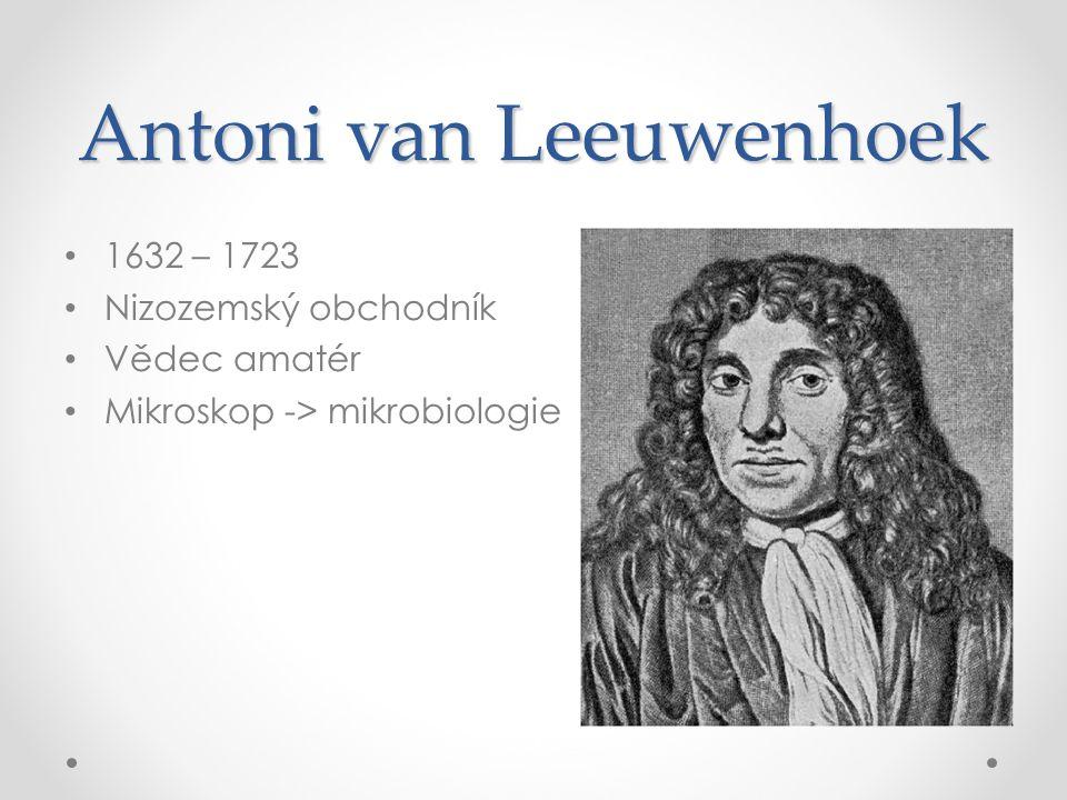 Antoni van Leeuwenhoek 1632 – 1723 Nizozemský obchodník Vědec amatér Mikroskop -> mikrobiologie