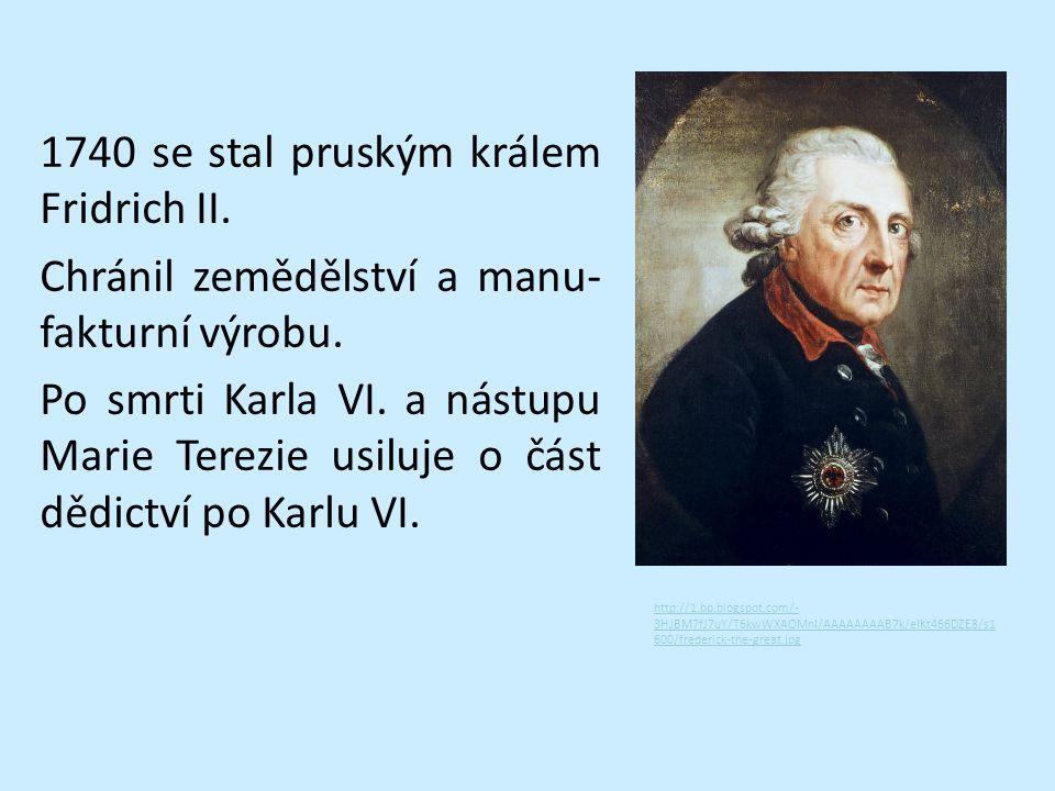 1740 se stal pruským králem Fridrich II. Chránil zemědělství a manu- fakturní výrobu. Po smrti Karla VI. a nástupu Marie Terezie usiluje o část dědict