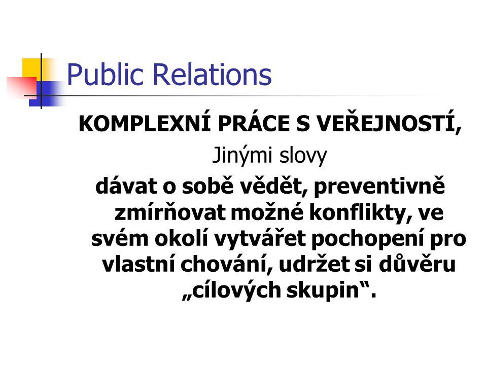 Public Relations KOMPLEXNÍ PRÁCE S VEŘEJNOSTÍ, Jinými slovy dávat o sobě vědět, preventivně zmírňovat možné konflikty, ve svém okolí vytvářet pochopen