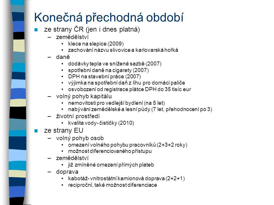 Konečná přechodná období ze strany ČR (jen i dnes platná) –zemědělství klece na slepice (2009) zachování názvu slivovice a karlovarská hořká –daně dodávky tepla ve snížené sazbě (2007) spotřební daně na cigarety (2007) DPH na stavební práce (2007) výjimka na spotřební daň z lihu pro domácí paliče osvobození od registrace plátce DPH do 35 tisíc eur –volný pohyb kapitálu nemovitosti pro vedlejší bydlení (na 5 let) nabývání zemědělské a lesní půdy (7 let, přehodnocení po 3) –životní prostředí kvalita vody- čističky (2010) ze strany EU –volný pohyb osob omezení volného pohybu pracovníků (2+3+2 roky) možnost diferenciovaného přístupu –zemědělství již zmíněné omezení přímých plateb –doprava kabotáž- vnitrostátní kamionová doprava (2+2+1) reciproční, také možnost diferenciace