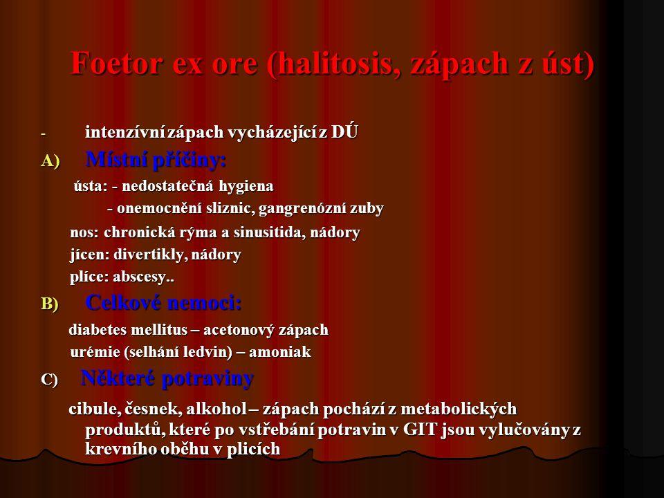 Foetor ex ore (halitosis, zápach z úst) - intenzívní zápach vycházející z DÚ A) Místní příčiny: ústa: - nedostatečná hygiena ústa: - nedostatečná hygi