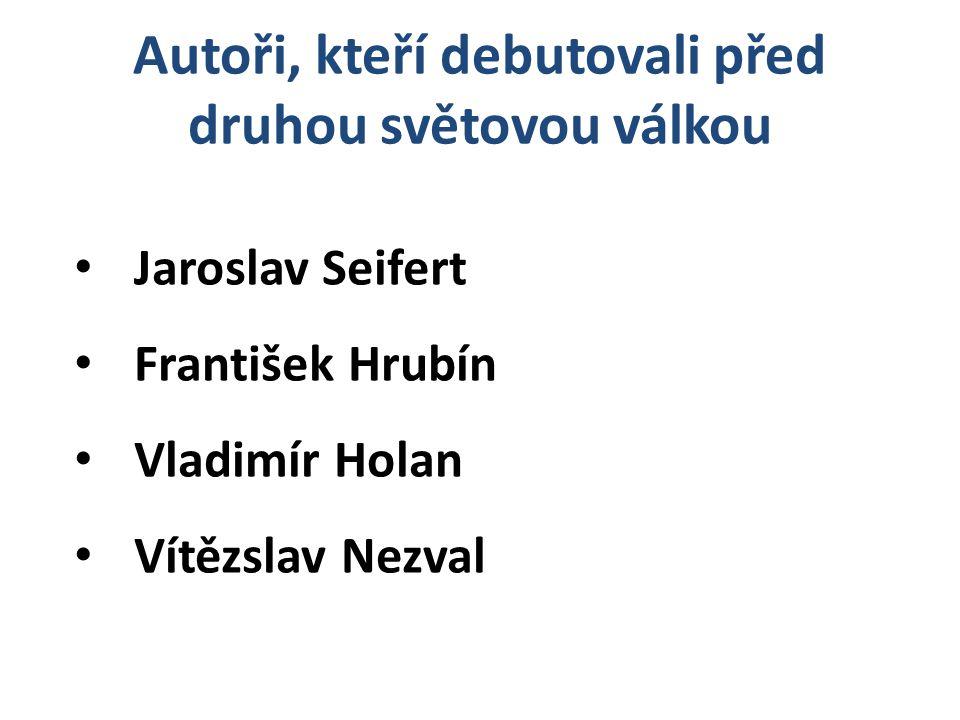 Jaroslav Seifert František Hrubín Vladimír Holan Vítězslav Nezval Autoři, kteří debutovali před druhou světovou válkou