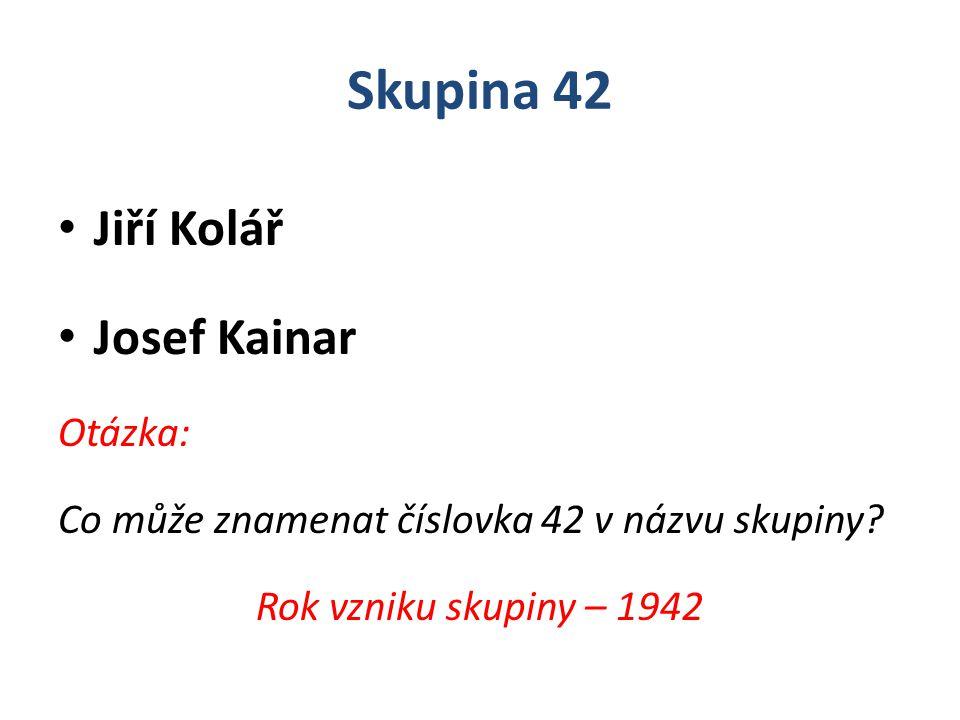 Skupina 42 Jiří Kolář Josef Kainar Otázka: Co může znamenat číslovka 42 v názvu skupiny? Rok vzniku skupiny – 1942
