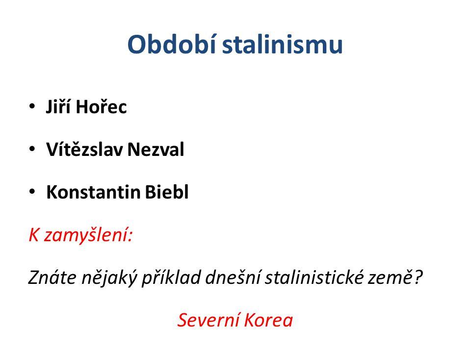 Období stalinismu Jiří Hořec Vítězslav Nezval Konstantin Biebl K zamyšlení: Znáte nějaký příklad dnešní stalinistické země? Severní Korea