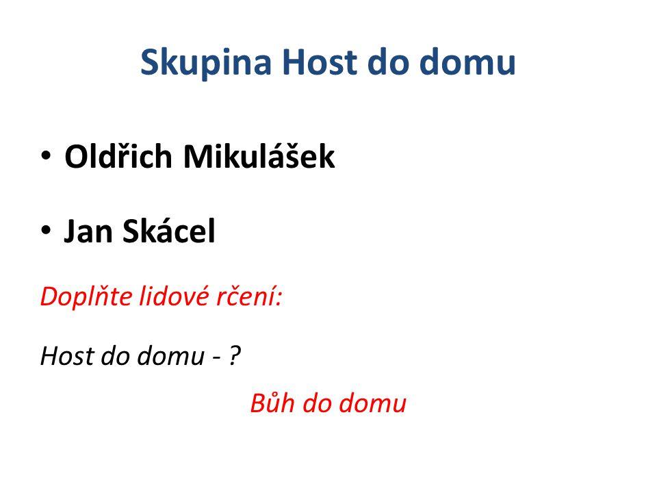 Skupina Host do domu Oldřich Mikulášek Jan Skácel Doplňte lidové rčení: Host do domu - ? Bůh do domu