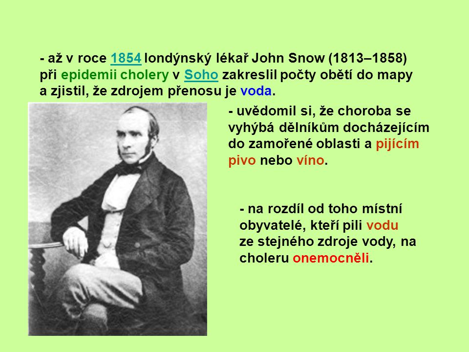 - až v roce 1854 londýnský lékař John Snow (1813–1858) při epidemii cholery v Soho zakreslil počty obětí do mapy a zjistil, že zdrojem přenosu je voda