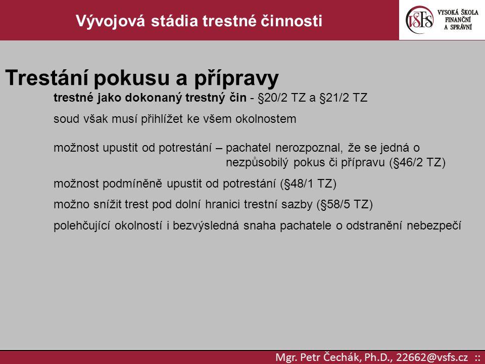 Mgr. Petr Čechák, Ph.D., 22662@vsfs.cz :: Vývojová stádia trestné činnosti Trestání pokusu a přípravy trestné jako dokonaný trestný čin - §20/2 TZ a §
