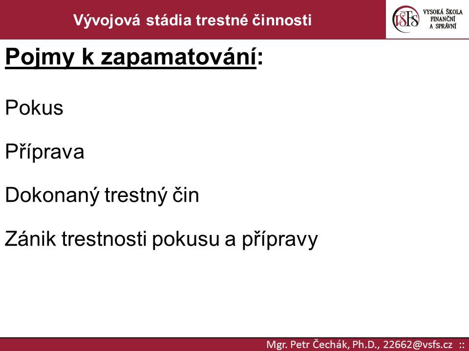 Mgr. Petr Čechák, Ph.D., 22662@vsfs.cz :: Vývojová stádia trestné činnosti Pojmy k zapamatování: Pokus Příprava Dokonaný trestný čin Zánik trestnosti