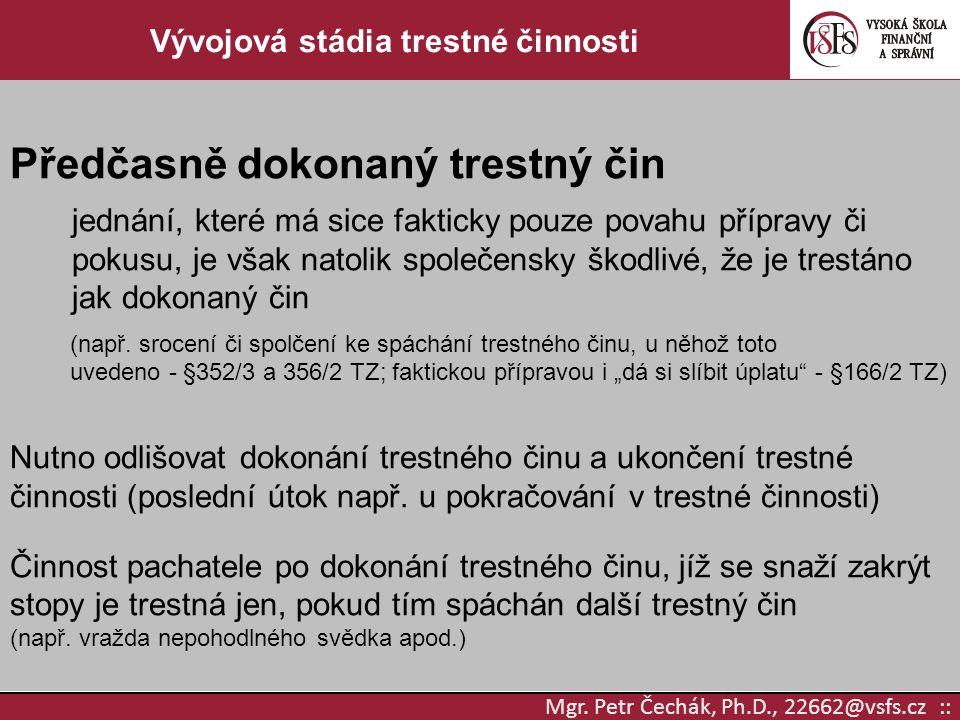 Mgr. Petr Čechák, Ph.D., 22662@vsfs.cz :: Vývojová stádia trestné činnosti Předčasně dokonaný trestný čin jednání, které má sice fakticky pouze povahu