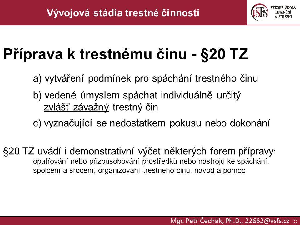 Mgr. Petr Čechák, Ph.D., 22662@vsfs.cz :: Vývojová stádia trestné činnosti Příprava k trestnému činu - §20 TZ a) vytváření podmínek pro spáchání trest