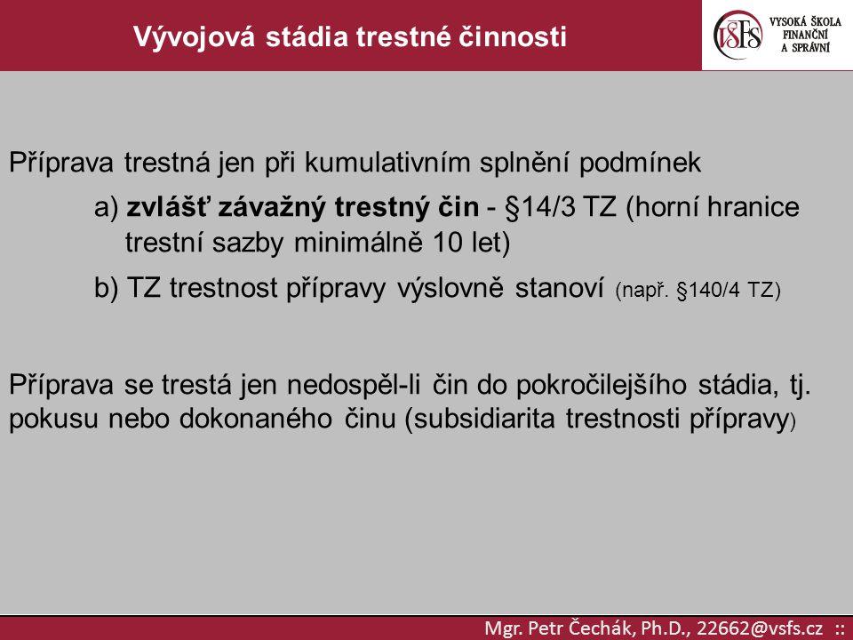 Mgr. Petr Čechák, Ph.D., 22662@vsfs.cz :: Vývojová stádia trestné činnosti Příprava trestná jen při kumulativním splnění podmínek a) zvlášť závažný tr