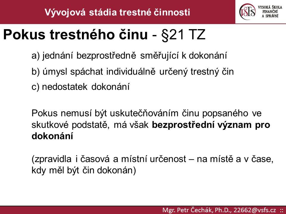 Mgr. Petr Čechák, Ph.D., 22662@vsfs.cz :: Vývojová stádia trestné činnosti Pokus trestného činu - §21 TZ a) jednání bezprostředně směřující k dokonání